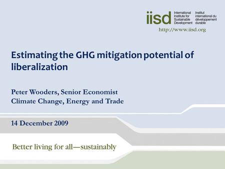 Estimating the GHG mitigation potential of liberalization Peter Wooders, Senior Economist Climate Change, Energy and Trade 14 December 2009.