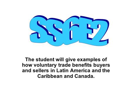 SS6E2 The student will give examples of how voluntary trade benefits buyers and sellers in Latin America and the Caribbean and Canada.