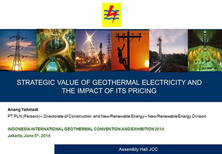 STRATEGIC VALUE OF GEOTHERMAL ELECTRICITY AND THE IMPACT OF ITS PRICING Anang Yahmadi PT PLN (Persero) – Directorate of Construction and New/Renewable.