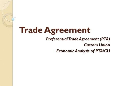 Trade Agreement Preferential Trade Agreement (PTA) Custom Union Economic Analysis of PTA/CU.