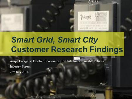 Our task Smart Grid, Smart City Customer Research Findings Arup | Energeia | Frontier Economics | Institute for Sustainable Futures Industry Forum 28 th.