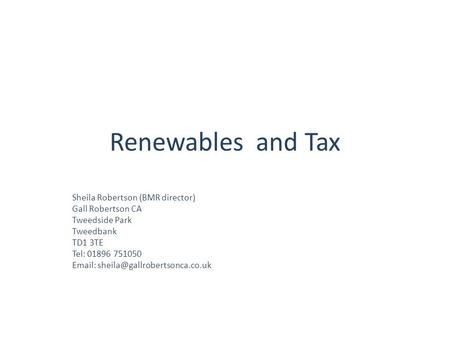 Renewables and Tax Sheila Robertson (BMR director) Gall Robertson CA Tweedside Park Tweedbank TD1 3TE Tel: 01896 751050