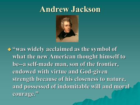 "Andrew Jackson  ""was widely acclaimed as the symbol of what the new American thought himself to be--a self-made man, son of the frontier, endowed with."