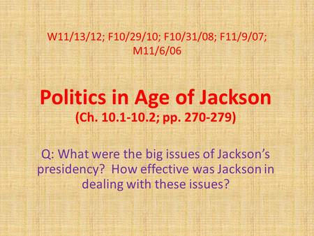 W11/13/12; F10/29/10; F10/31/08; F11/9/07; M11/6/06 Politics in Age of Jackson (Ch. 10.1-10.2; pp. 270-279) Q: What were the big issues of Jackson's presidency?