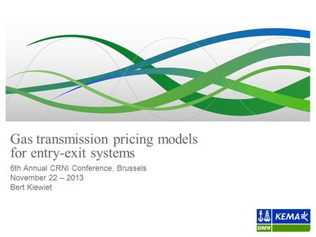 Gas transmission pricing models for entry-exit systems 6th Annual CRNI Conference, Brussels November 22 – 2013 Bert Kiewiet.