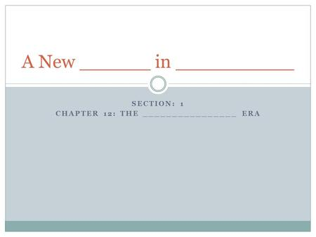 SECTION: 1 CHAPTER 12: THE ________________ ERA A New ______ in __________.