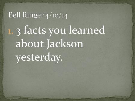 1. 3 facts you learned about Jackson yesterday..
