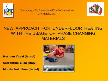NEW APPROACH FOR UNDERFLOOR HEATING WITH THE USAGE OF PHASE CHANGING MATERIALS Herman Yuval (Israel) Sorrentino Elisa (Italy) Mordechai Lihen (Israel )