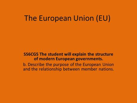 The European Union (EU) SS6CG5 The student will explain the structure of modern European governments. b. Describe the purpose of the European Union and.