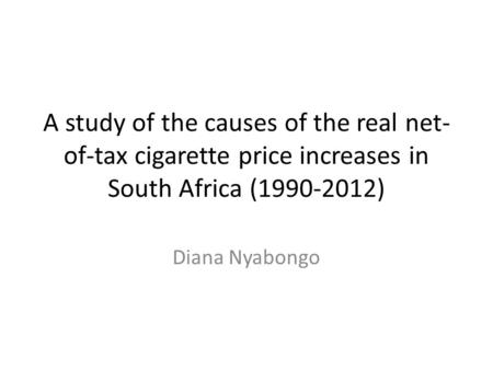 A study of the causes of the real net- of-tax cigarette price increases in South Africa (1990-2012) Diana Nyabongo.