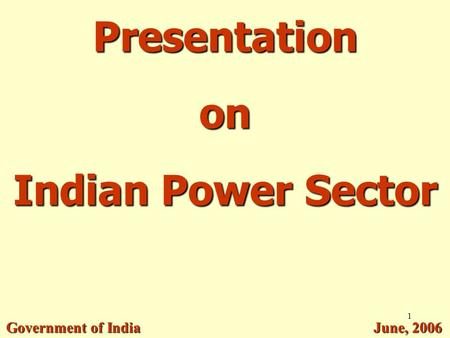 1 Presentation on Indian Power Sector Government of India June, 2006.