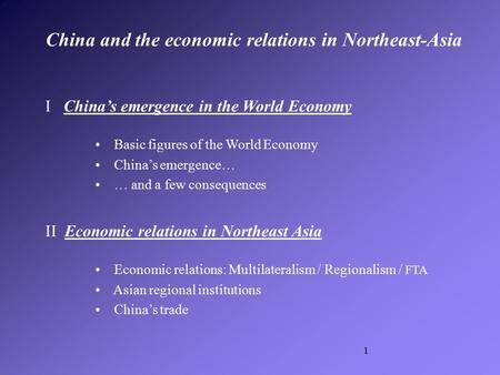 1 I China's emergence in the World Economy Basic figures of the World Economy China's emergence… … and a few consequences II Economic relations in Northeast.