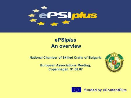 EPSIplus An overview National Chamber of Skilled Crafts of Bulgaria European Associations Meeting, Copenhagen, 31.08.07 funded by eContentPlus.