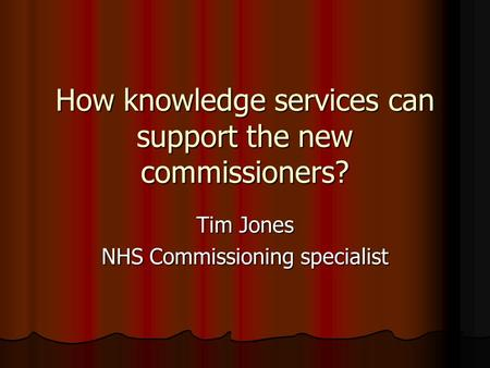 How knowledge services can support the new commissioners? Tim Jones NHS Commissioning specialist.