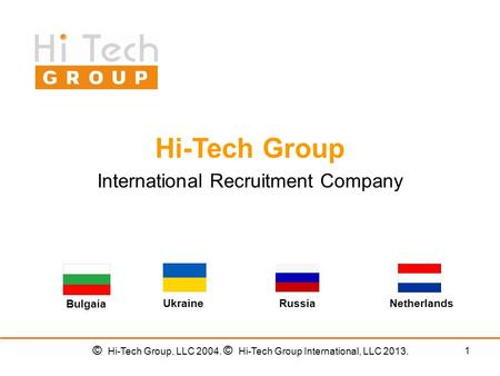 1 Hi-Tech Group International Recruitment Company UkraineRussiaNetherlands Bulgaia © Hi-Tech Group, LLC 2004. © Hi-Tech Group International, LLC 2013.