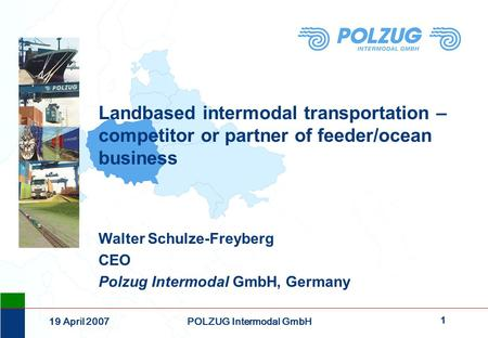 1 19 April 2007POLZUG Intermodal GmbH Landbased intermodal transportation – competitor or partner of feeder/ocean business Walter Schulze-Freyberg CEO.