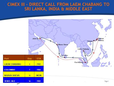 ..Page 1 CIMEX III – DIRECT CALL FROM LAEM CHABANG TO SRI LANKA, INDIA & MIDDLE EAST Chiwan Port Kelang Jebel Ali Xiamen Shantou Laem Chabang Colombo Nhava.