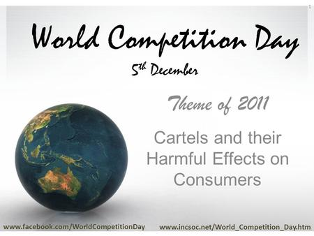 World Competition Day 5 th December Theme of 2011 Cartels and their Harmful Effects on Consumers www.facebook.com/WorldCompetitionDay www.incsoc.net/World_Competition_Day.htm.