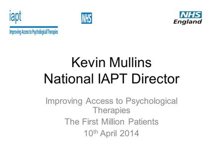 Kevin Mullins National IAPT Director Improving Access to Psychological Therapies The First Million Patients 10 th April 2014.