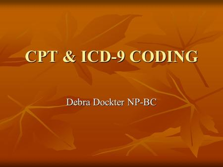"CPT & ICD-9 CODING Debra Dockter NP-BC. Objective of Coding Provider Provider - To prepare a standardized ""bill"" for services - To prepare a standardized."
