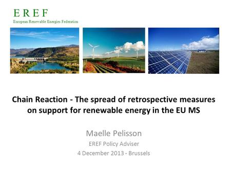 E R E F European Renewable Energies Federation Chain Reaction ‐ The spread of retrospective measures on support for renewable energy in the EU MS Maelle.
