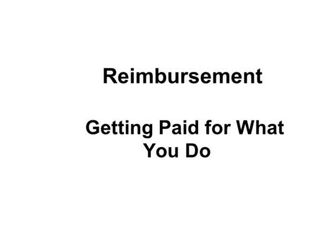 Reimbursement Getting Paid for What You Do. Enhancing Reimbursement: What do You Need to Know? Types of health plans and differences Authorization process.