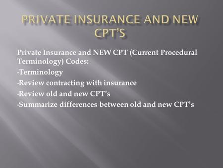 Private Insurance and NEW CPT (Current Procedural Terminology) Codes: Terminology Review contracting with insurance Review old and new CPT's Summarize.