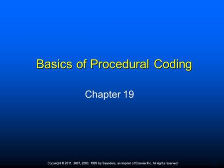 1 Copyright © 2011, 2007, 2003, 1999 by Saunders, an imprint of Elsevier Inc. All rights reserved. Basics of Procedural Coding Chapter 19.