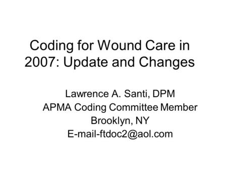 Coding for Wound Care in 2007: Update and Changes Lawrence A. Santi, DPM APMA Coding Committee Member Brooklyn, NY
