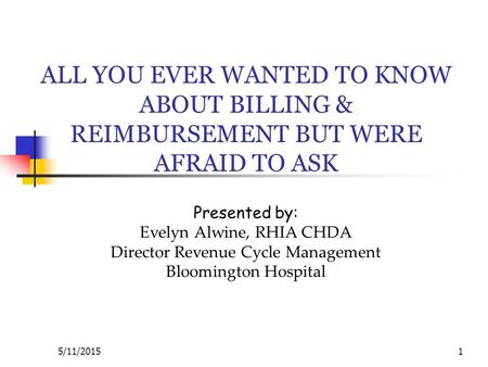 5/11/20151 ALL YOU EVER WANTED TO KNOW ABOUT BILLING & REIMBURSEMENT BUT WERE AFRAID TO ASK Presented by: Evelyn Alwine, RHIA CHDA Director Revenue Cycle.