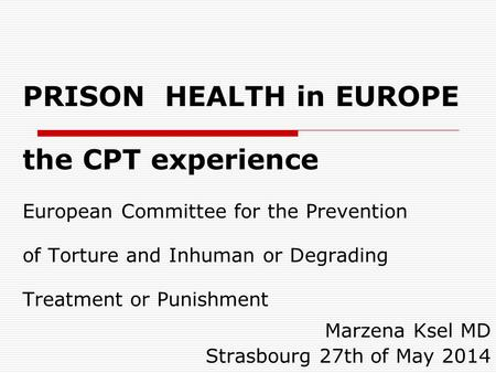 PRISON HEALTH in EUROPE the CPT experience European Committee for the Prevention of Torture and Inhuman or Degrading Treatment or Punishment Marzena Ksel.