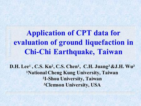 Application of CPT data for evaluation of ground liquefaction in Chi-Chi Earthquake, Taiwan D.H. Lee 1, C.S. Ku 2, C.S. Chen 1, C.H. Juang 3 &J.H. Wu 3.