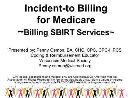 1 Incident-to Billing for Medicare ~ Billing SBIRT Services~ Presented by: Penny Osmon, BA, CHC, CPC, CPC-I, PCS Coding & Reimbursement Educator Wisconsin.