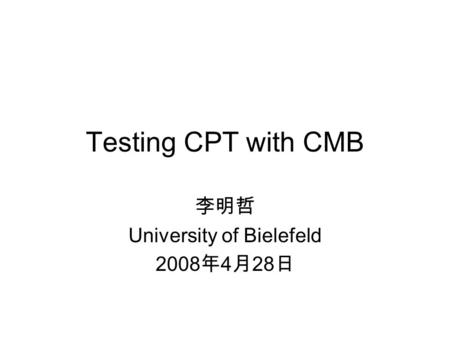 Testing CPT with CMB 李明哲 University of Bielefeld 2008 年 4 月 28 日.