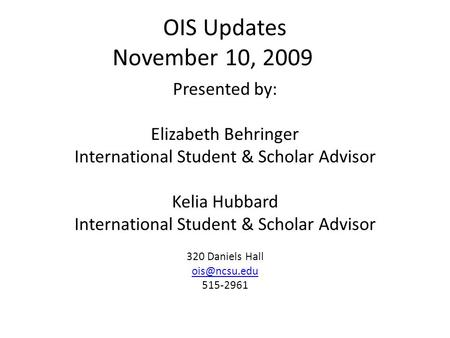OIS Updates November 10, 2009 Presented by: Elizabeth Behringer International Student & Scholar Advisor Kelia Hubbard International Student & Scholar Advisor.