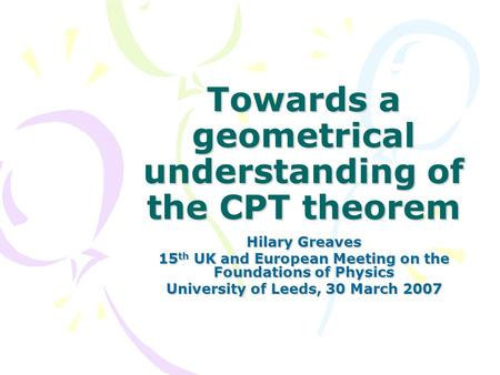 Towards a geometrical understanding of the CPT theorem Hilary Greaves 15 th UK and European Meeting on the Foundations of Physics University of Leeds,