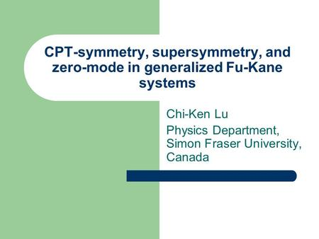 CPT-symmetry, supersymmetry, and zero-mode in generalized Fu-Kane systems Chi-Ken Lu Physics Department, Simon Fraser University, Canada.