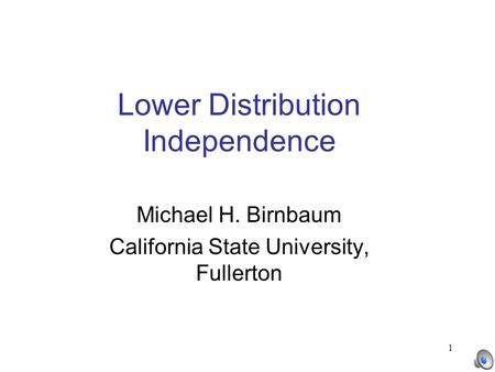 1 Lower Distribution Independence Michael H. Birnbaum California State University, Fullerton.