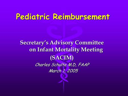 Pediatric Reimbursement Secretary's Advisory Committee on Infant Mortality Meeting (SACIM) Charles Schulte M.D, FAAP March 1, 2005 March 1, 2005.