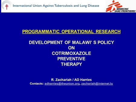 PROGRAMMATIC OPERATIONAL RESEARCH DEVELOPMENT OF MALAWI' S POLICY ON COTRIMOXAZOLE PREVENTIVE THERAPY R. Zachariah / AD Harries Contacts: