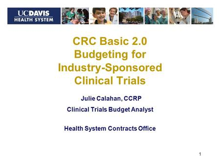 Julie Calahan, CCRP Clinical Trials Budget Analyst Health System Contracts Office 1 CRC Basic 2.0 Budgeting for Industry-Sponsored Clinical Trials.