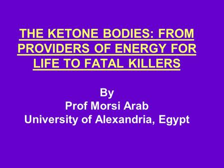 THE KETONE BODIES: FROM PROVIDERS OF ENERGY FOR LIFE TO FATAL KILLERS By Prof Morsi Arab University of Alexandria, Egypt.