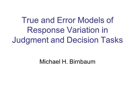 True and Error Models of Response Variation in Judgment and Decision Tasks Michael H. Birnbaum.