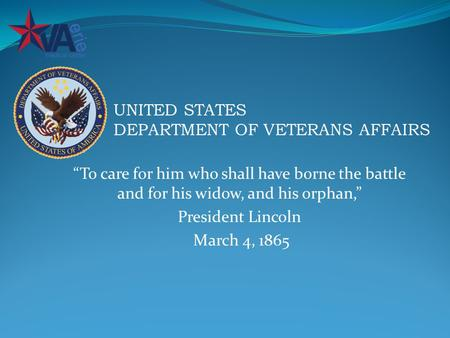 """To care for him who shall have borne the battle and for his widow, and his orphan,"" President Lincoln March 4, 1865 UNITED STATES DEPARTMENT OF VETERANS."
