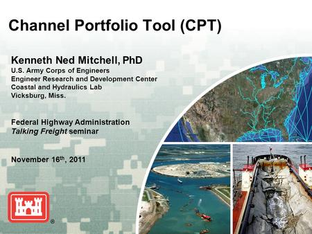 US Army Corps of Engineers BUILDING STRONG ® Channel Portfolio Tool (CPT) Kenneth Ned Mitchell, PhD U.S. Army Corps of Engineers Engineer Research and.