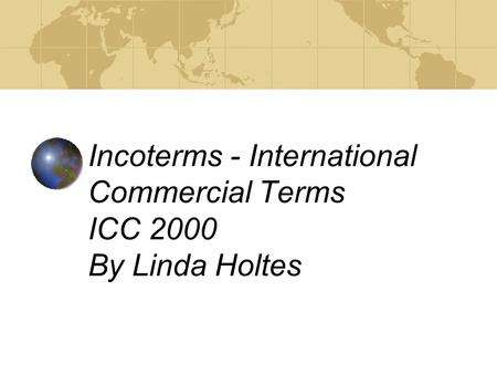 Incoterms - International Commercial Terms ICC 2000 By Linda Holtes.