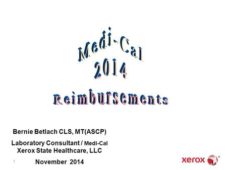 1 Bernie Betlach CLS, MT(ASCP) Laboratory Consultant / Medi-Cal Xerox State Healthcare, LLC November 2014 1 1.