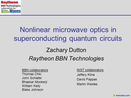 Nonlinear microwave optics in superconducting quantum circuits Zachary Dutton Raytheon BBN Technologies BBN collaborators Thomas Ohki John Schlafer Bhaskar.