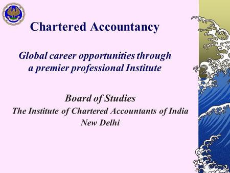 Chartered Accountancy Global career opportunities through a premier professional Institute Board of Studies The Institute of Chartered Accountants of India.