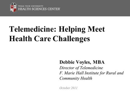 Telemedicine: Helping Meet Health Care Challenges Debbie Voyles, MBA Director of Telemedicine F. Marie Hall Institute for Rural and Community Health October.